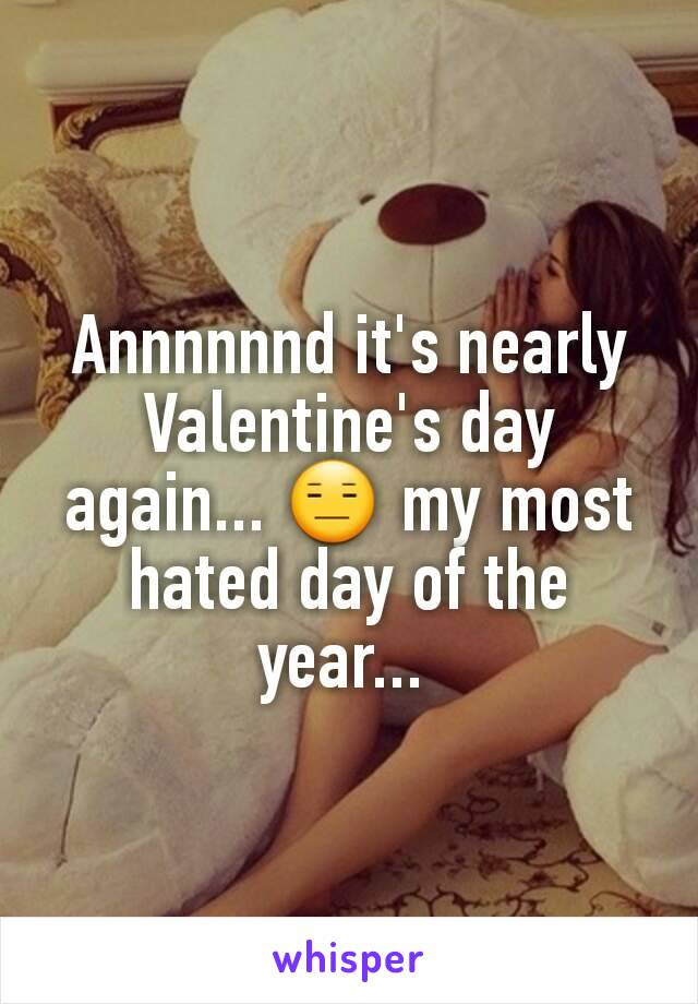 Annnnnnd it's nearly Valentine's day again... 😑 my most hated day of the year...