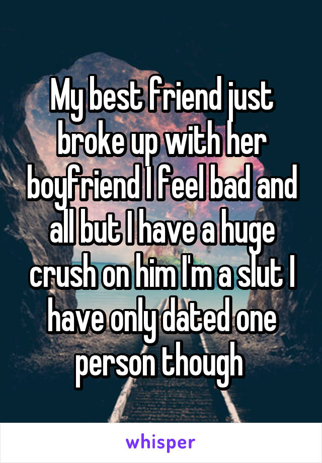My best friend just broke up with her boyfriend I feel bad and all but I have a huge crush on him I'm a slut I have only dated one person though