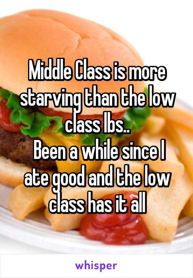 Middle Class is more starving than the low class lbs..  Been a while since I ate good and the low class has it all