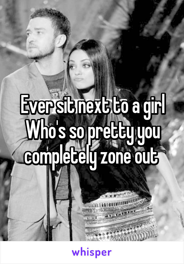Ever sit next to a girl Who's so pretty you completely zone out