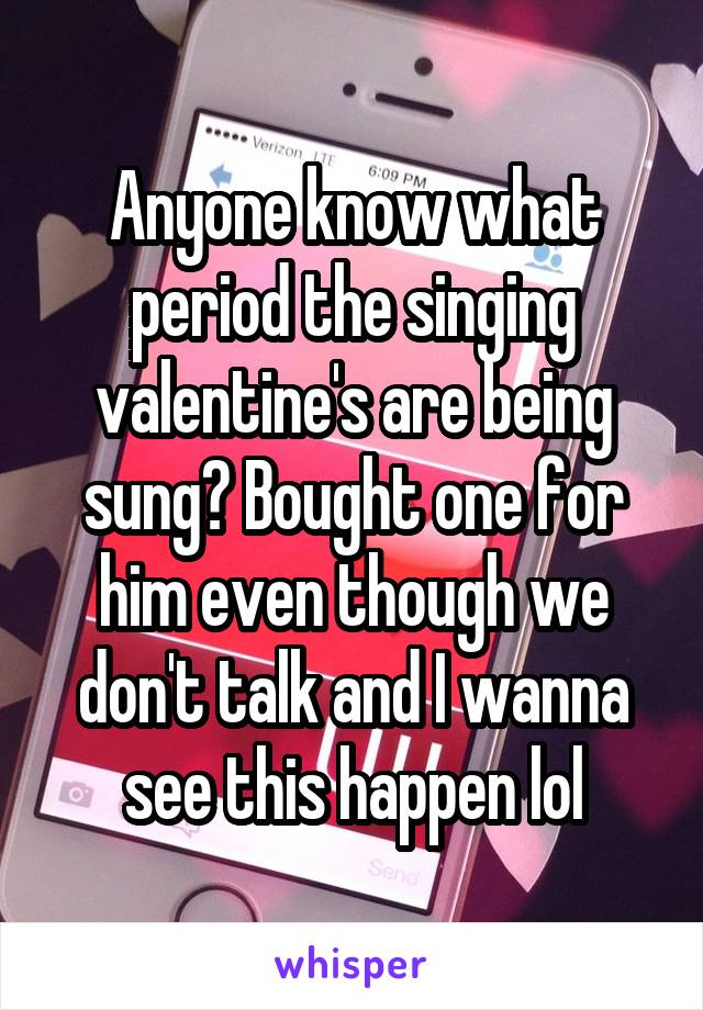Anyone know what period the singing valentine's are being sung? Bought one for him even though we don't talk and I wanna see this happen lol