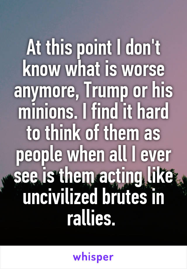 At this point I don't know what is worse anymore, Trump or his minions. I find it hard to think of them as people when all I ever see is them acting like uncivilized brutes in rallies.
