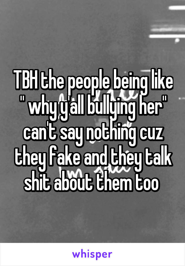 "TBH the people being like "" why y'all bullying her"" can't say nothing cuz they fake and they talk shit about them too"