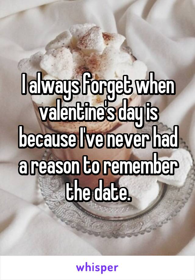 I always forget when valentine's day is because I've never had a reason to remember the date.