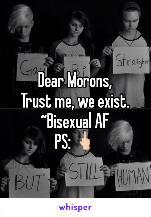 Dear Morons, Trust me, we exist. ~Bisexual AF PS: 🖕🏻