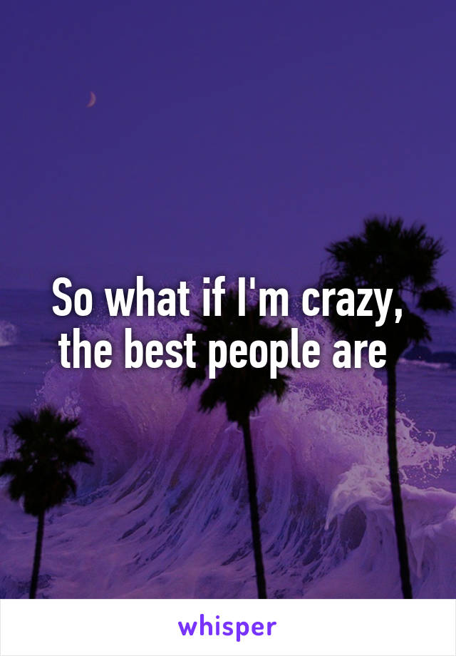 So what if I'm crazy, the best people are