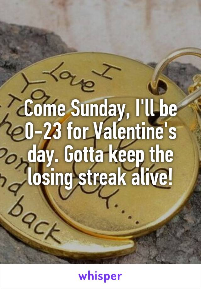 Come Sunday, I'll be 0-23 for Valentine's day. Gotta keep the losing streak alive!