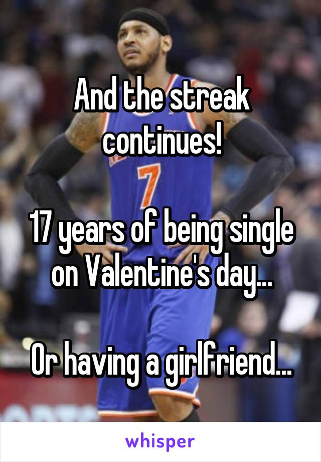 And the streak continues!  17 years of being single on Valentine's day...  Or having a girlfriend...