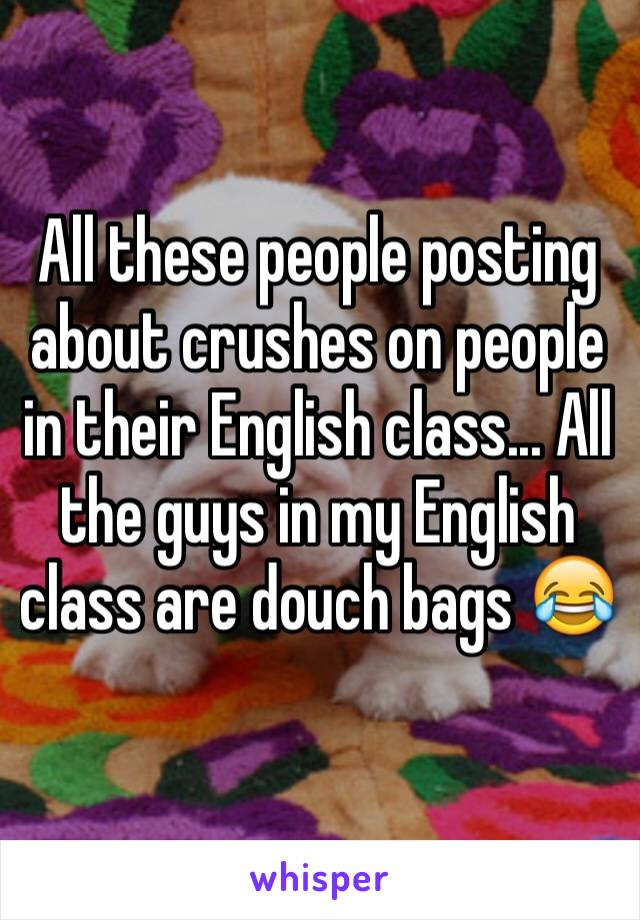 All these people posting about crushes on people in their English class... All the guys in my English class are douch bags 😂