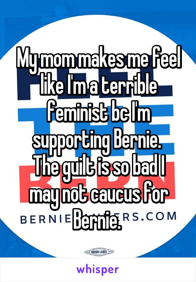 My mom makes me feel like I'm a terrible feminist bc I'm supporting Bernie.  The guilt is so bad I may not caucus for Bernie.