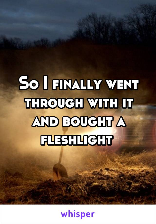 So I finally went through with it and bought a fleshlight