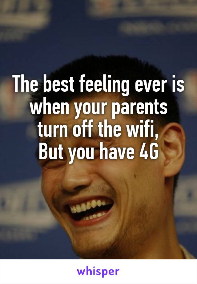The best feeling ever is when your parents turn off the wifi, But you have 4G