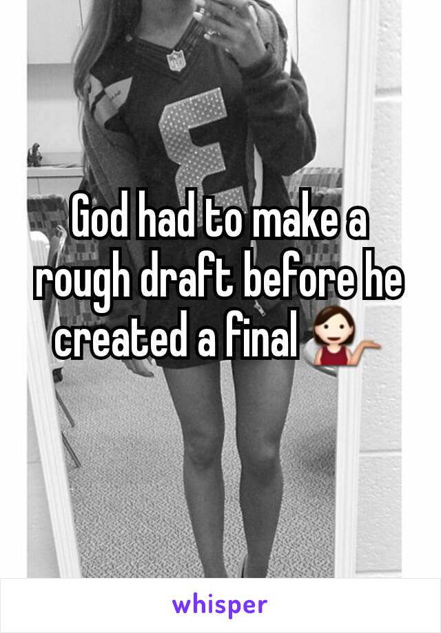 God had to make a rough draft before he created a final 💁