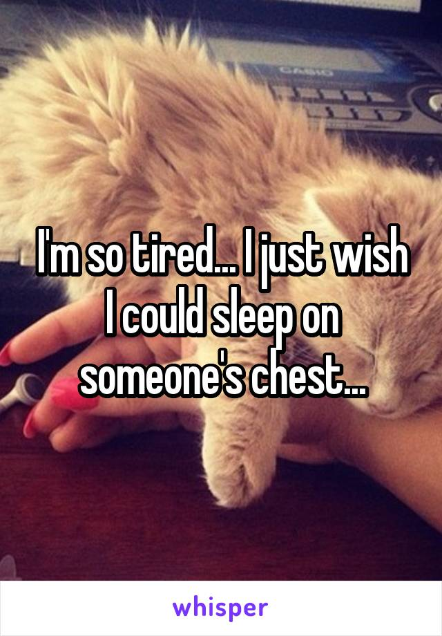 I'm so tired... I just wish I could sleep on someone's chest...