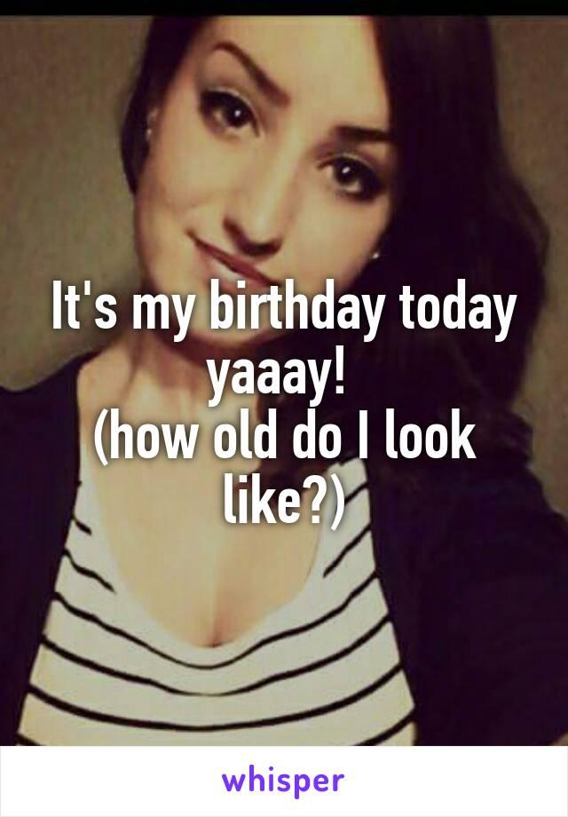 It's my birthday today yaaay!  (how old do I look like?)