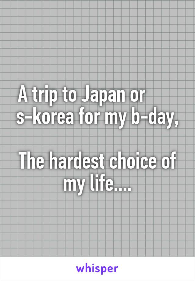 A trip to Japan or        s-korea for my b-day,  The hardest choice of my life....