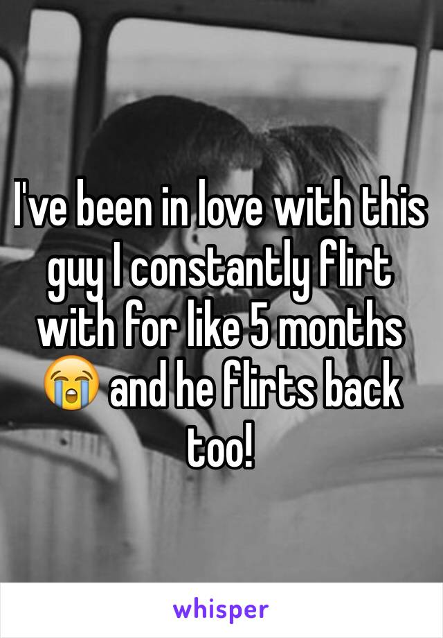 I've been in love with this guy I constantly flirt with for like 5 months 😭 and he flirts back too!