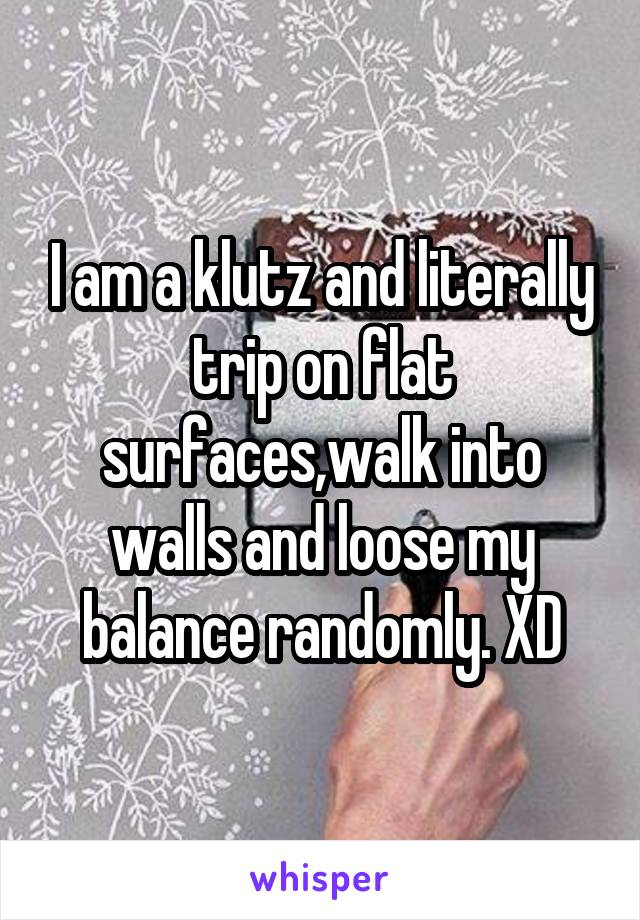 I am a klutz and literally trip on flat surfaces,walk into walls and loose my balance randomly. XD