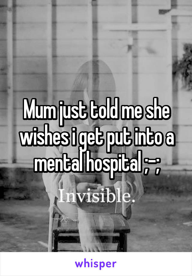 Mum just told me she wishes i get put into a mental hospital ;-;