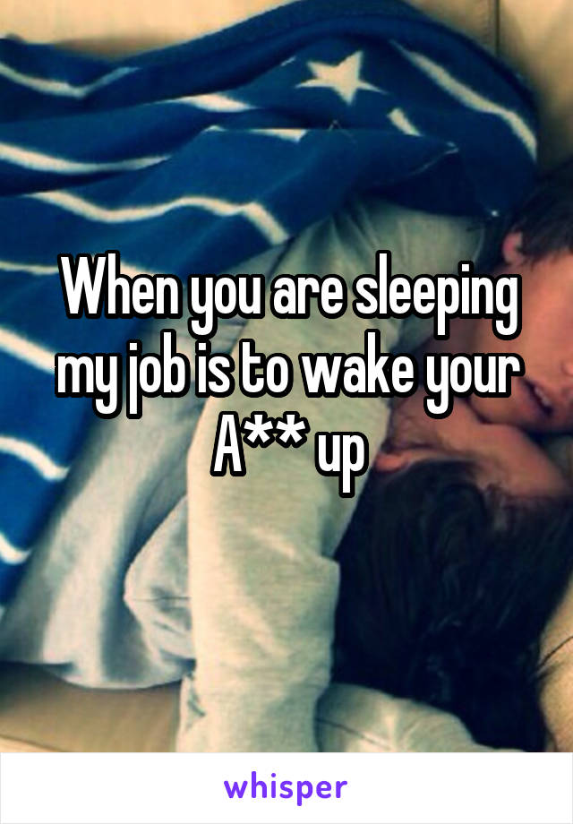 When you are sleeping my job is to wake your A** up