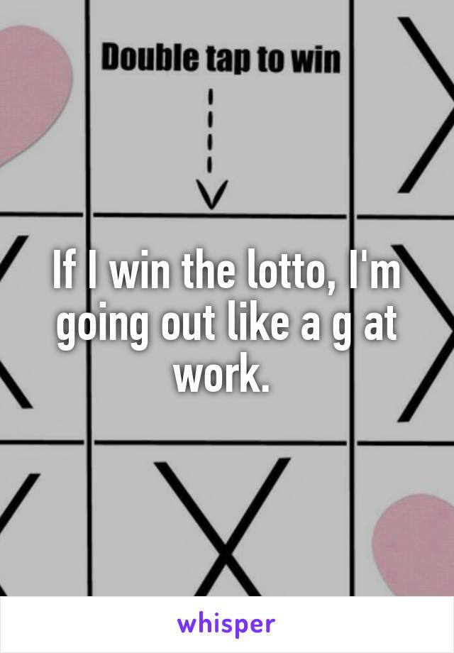 If I win the lotto, I'm going out like a g at work.