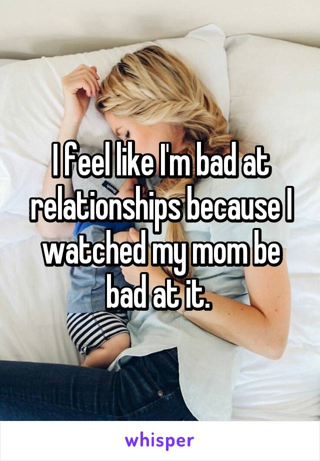 I feel like I'm bad at relationships because I watched my mom be bad at it.
