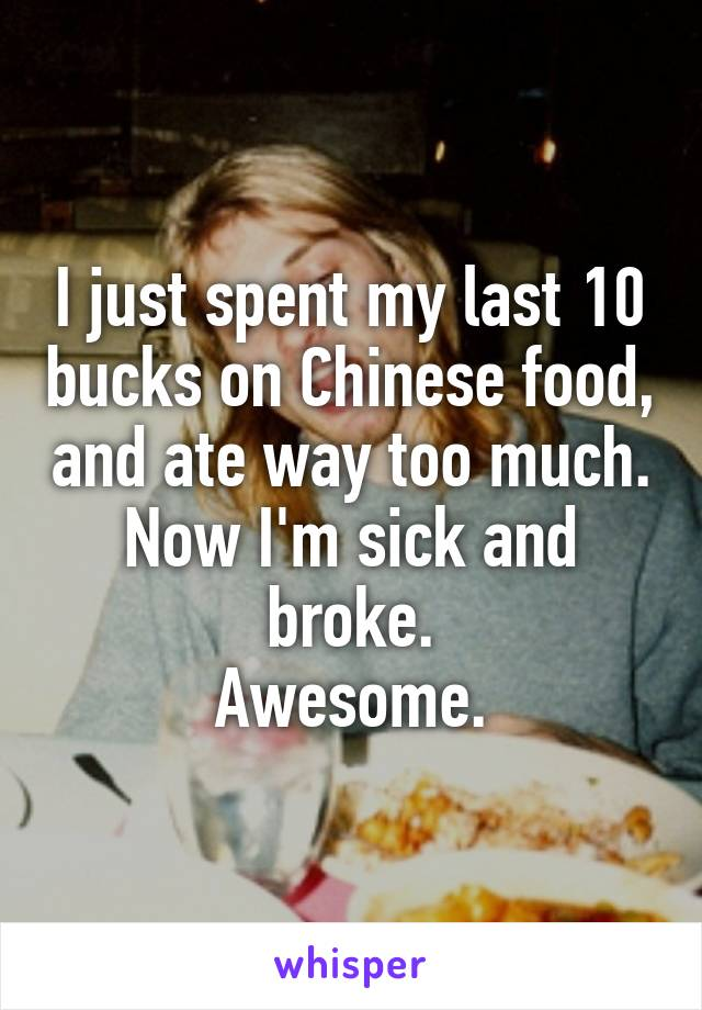 I just spent my last 10 bucks on Chinese food, and ate way too much. Now I'm sick and broke. Awesome.