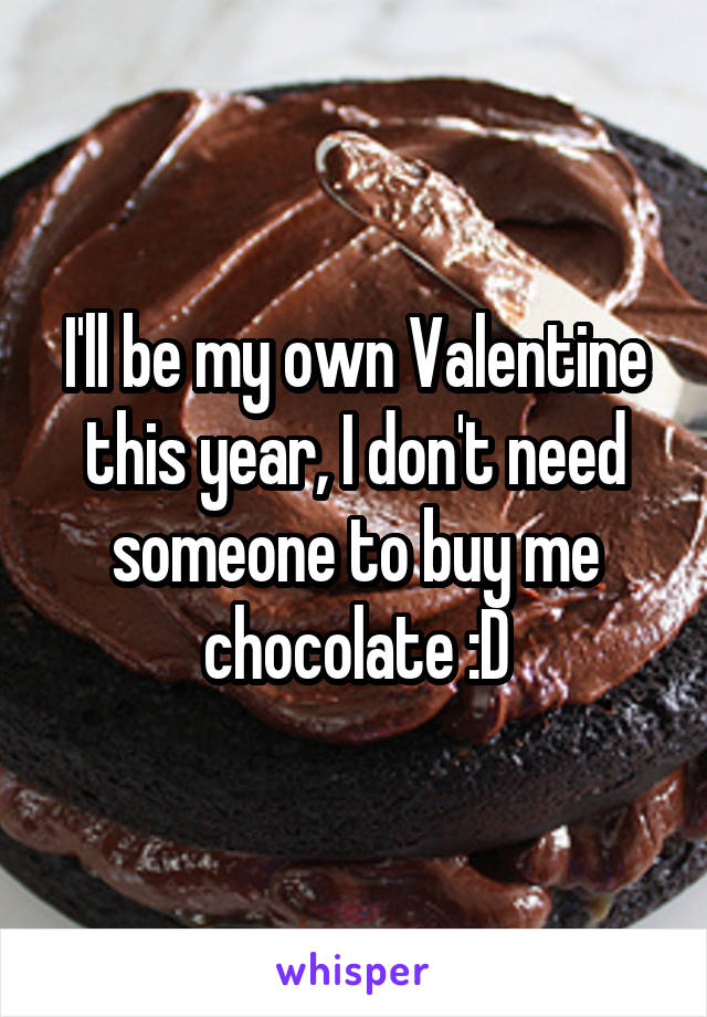 I'll be my own Valentine this year, I don't need someone to buy me chocolate :D