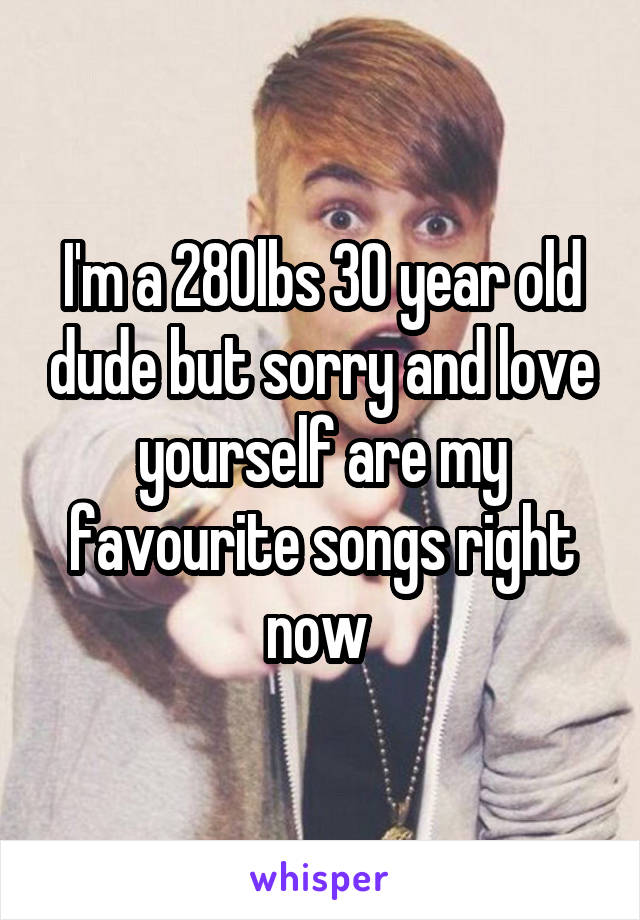 I'm a 280lbs 30 year old dude but sorry and love yourself are my favourite songs right now