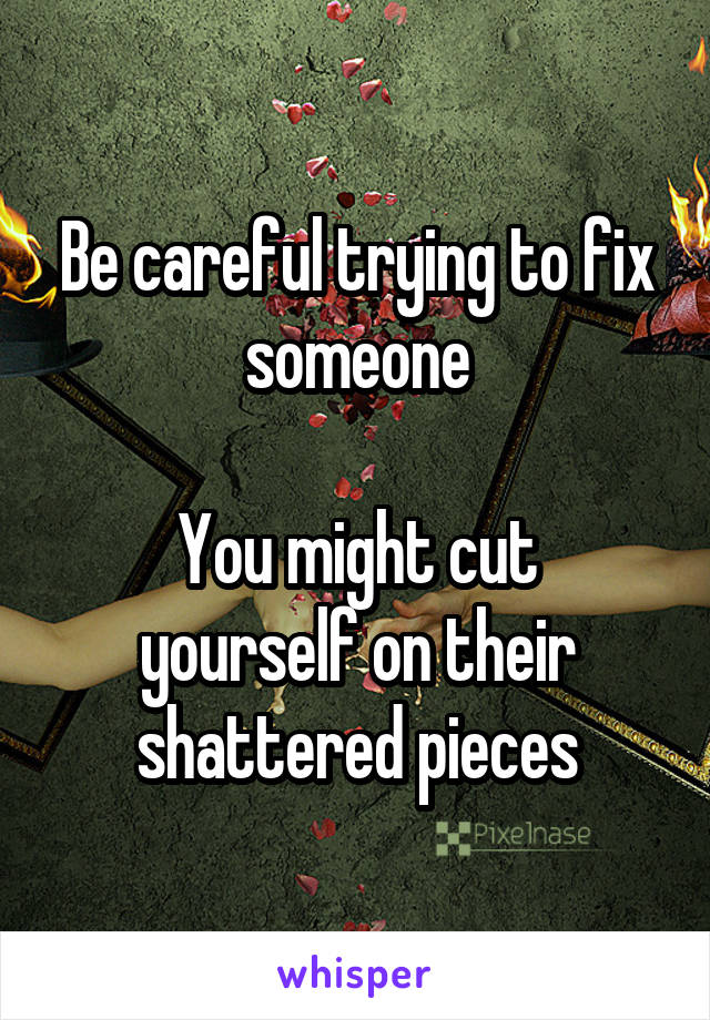 Be careful trying to fix someone  You might cut yourself on their shattered pieces