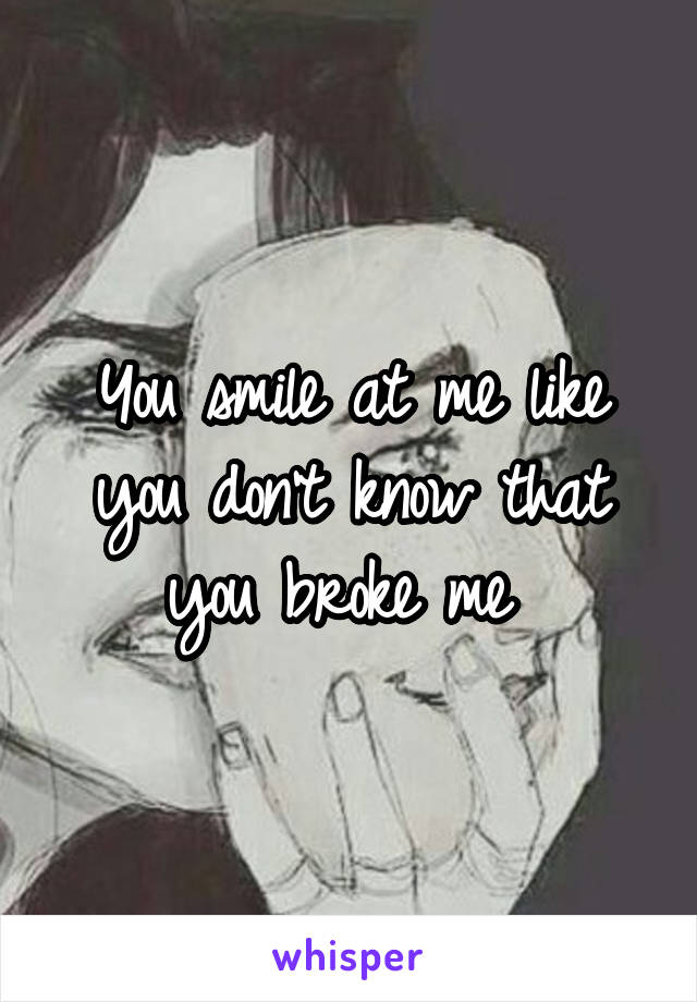 You smile at me like you don't know that you broke me