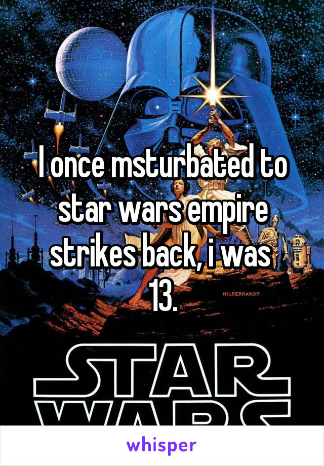 I once msturbated to star wars empire strikes back, i was  13.