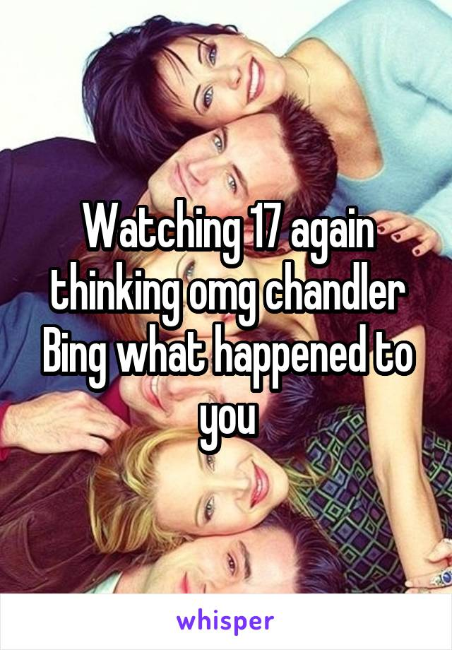 Watching 17 again thinking omg chandler Bing what happened to you