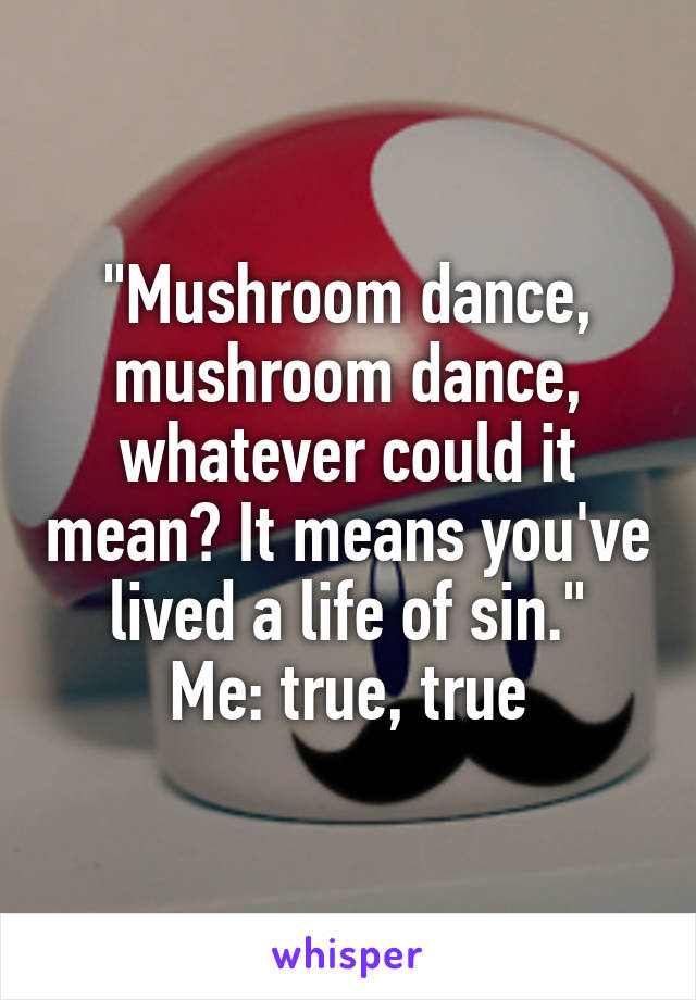 """""""Mushroom dance, mushroom dance, whatever could it mean? It means you've lived a life of sin."""" Me: true, true"""