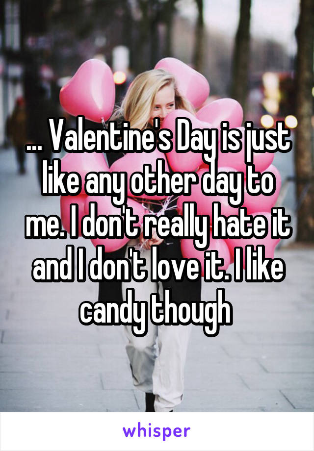 ... Valentine's Day is just like any other day to me. I don't really hate it and I don't love it. I like candy though