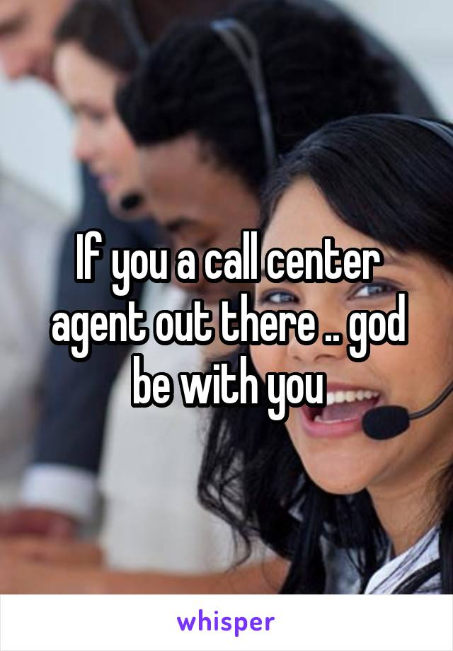 If you a call center agent out there .. god be with you