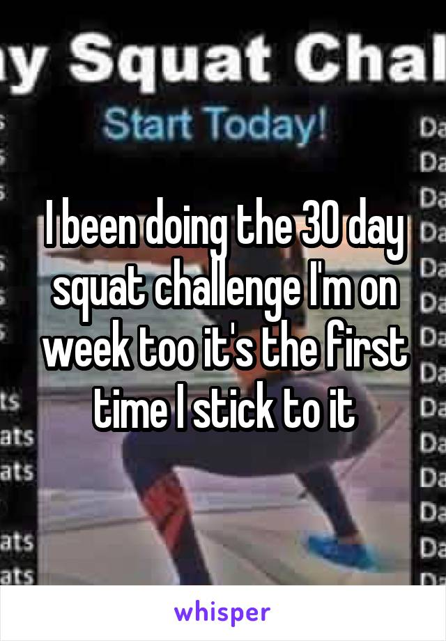 I been doing the 30 day squat challenge I'm on week too it's the first time I stick to it