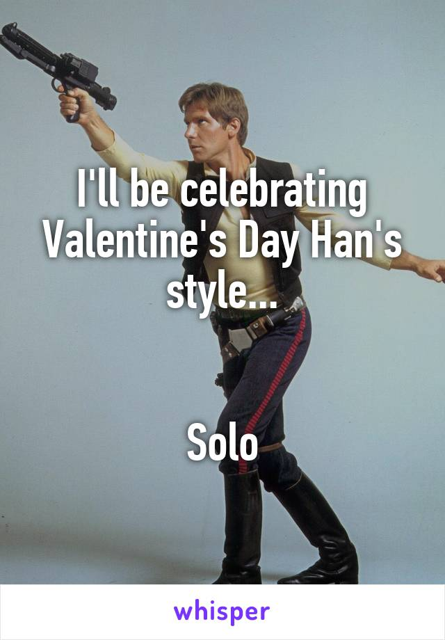 I'll be celebrating Valentine's Day Han's style...   Solo