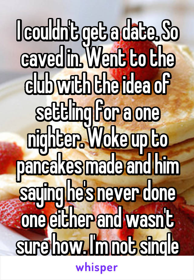 I couldn't get a date. So caved in. Went to the club with the idea of settling for a one nighter. Woke up to pancakes made and him saying he's never done one either and wasn't sure how. I'm not single