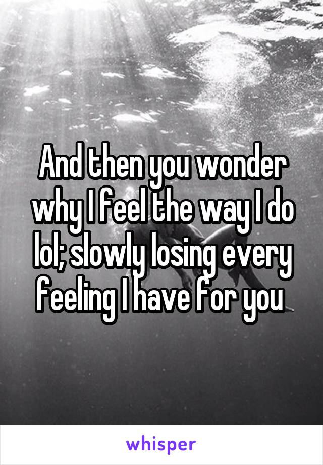 And then you wonder why I feel the way I do lol; slowly losing every feeling I have for you