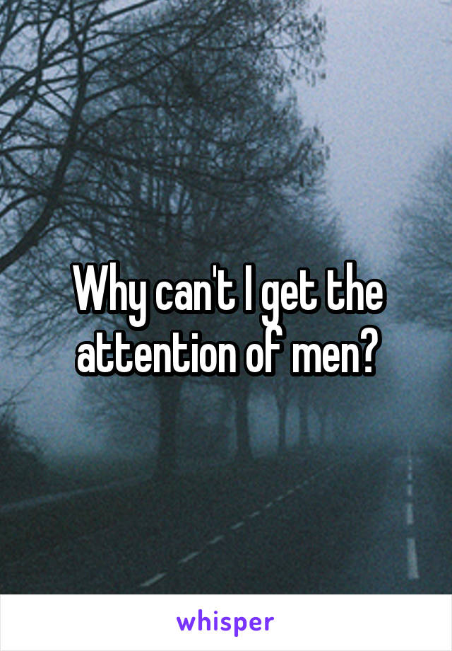 Why can't I get the attention of men?