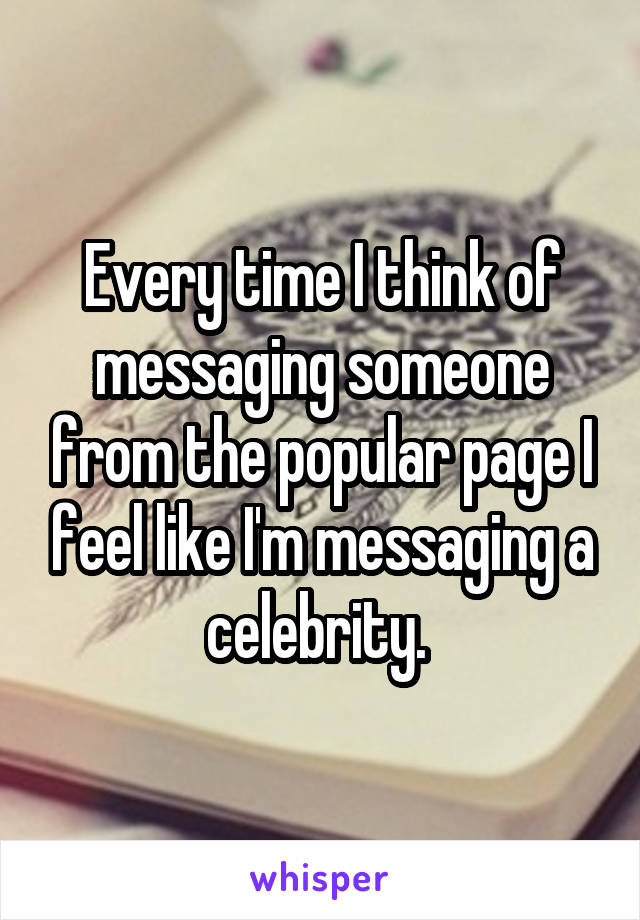Every time I think of messaging someone from the popular page I feel like I'm messaging a celebrity.