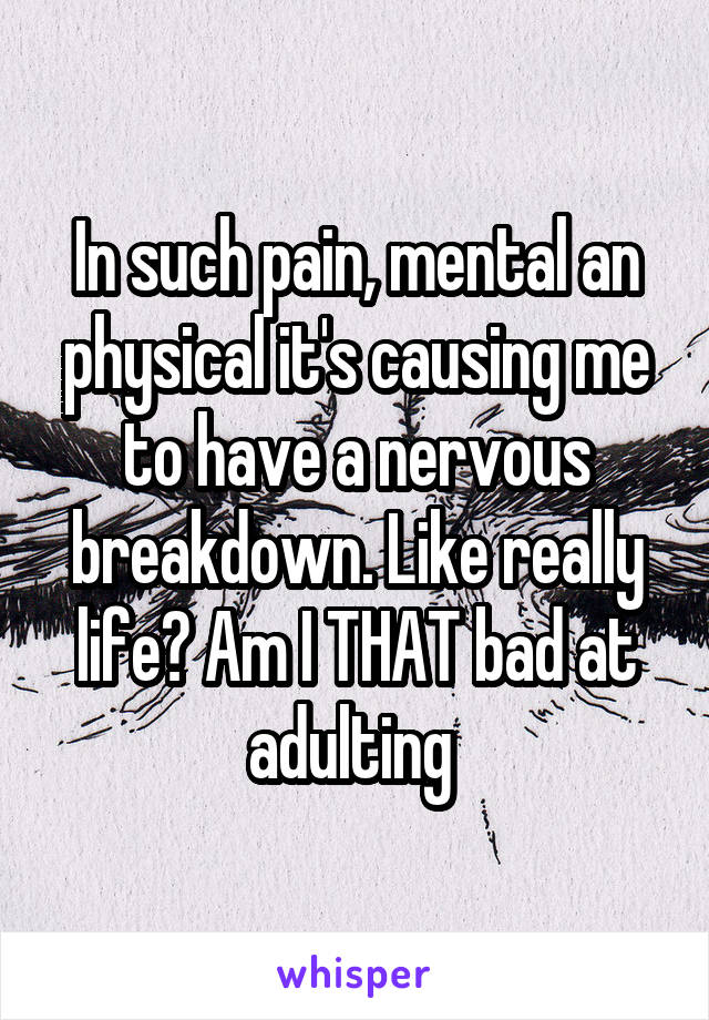 In such pain, mental an physical it's causing me to have a nervous breakdown. Like really life? Am I THAT bad at adulting