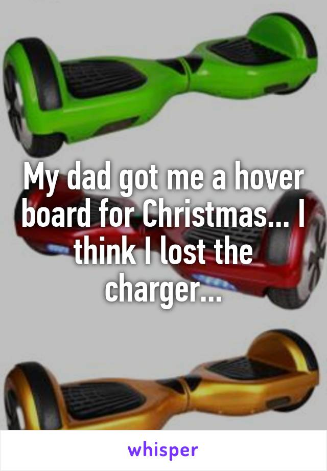 My dad got me a hover board for Christmas... I think I lost the charger...