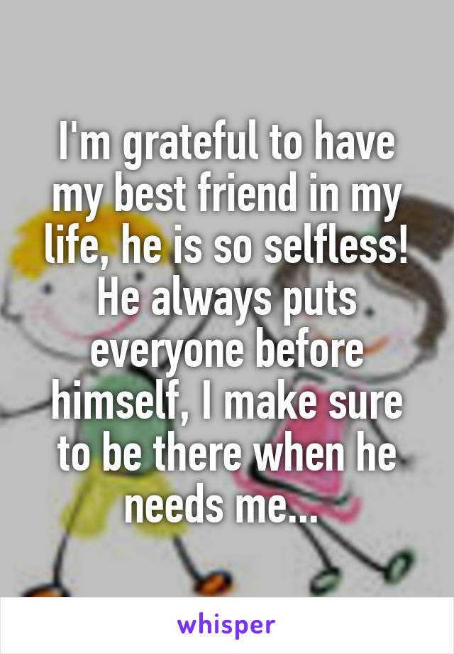 I'm grateful to have my best friend in my life, he is so selfless! He always puts everyone before himself, I make sure to be there when he needs me...