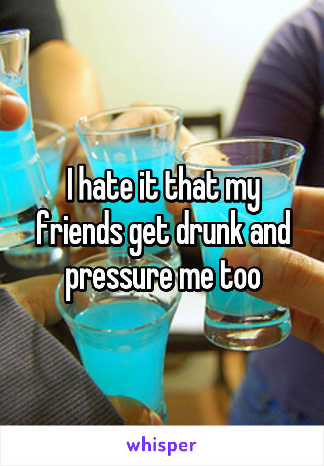I hate it that my friends get drunk and pressure me too