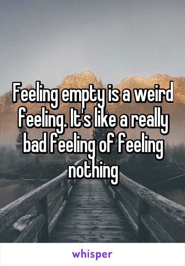 Feeling empty is a weird feeling. It's like a really bad feeling of feeling nothing