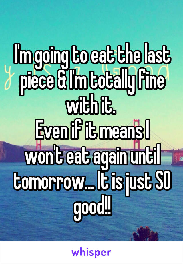 I'm going to eat the last piece & I'm totally fine with it.  Even if it means I won't eat again until tomorrow... It is just SO good!!