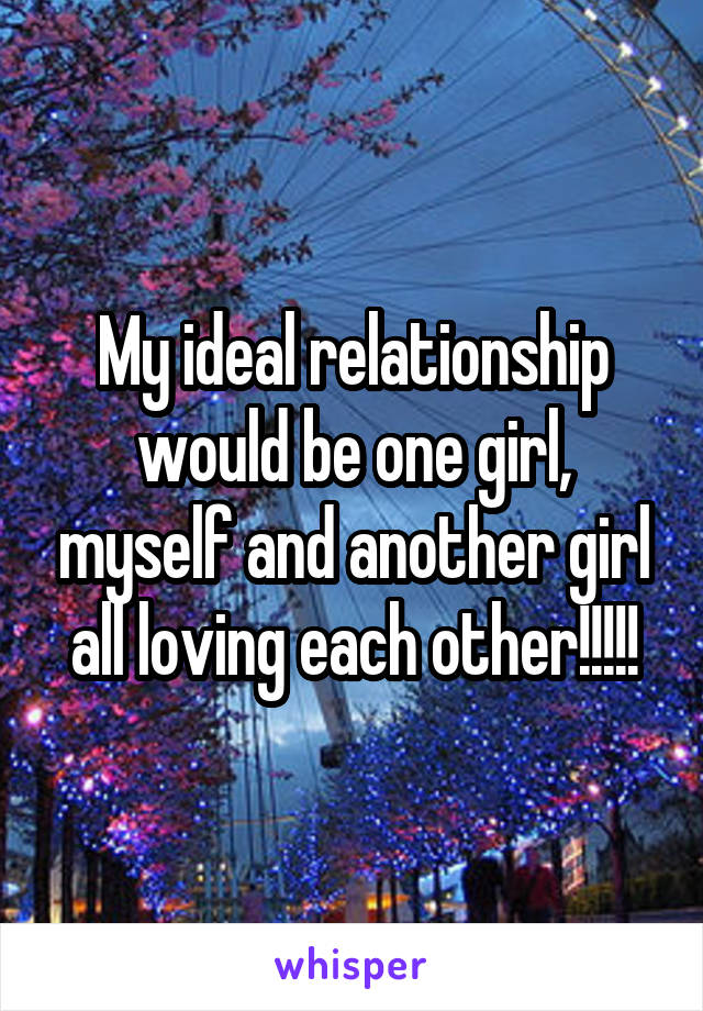 My ideal relationship would be one girl, myself and another girl all loving each other!!!!!