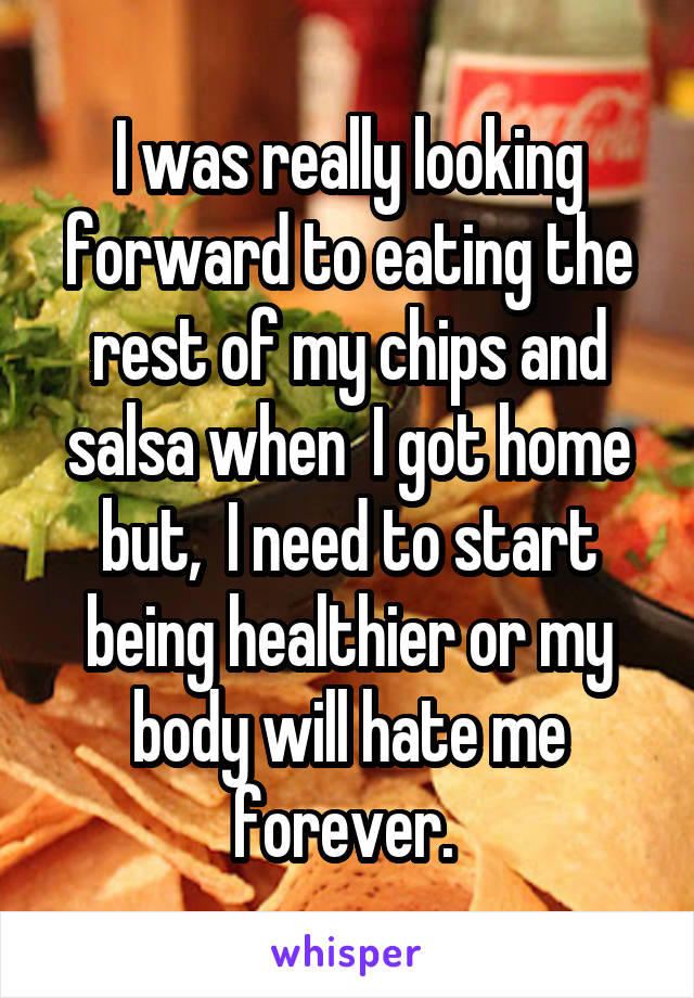 I was really looking forward to eating the rest of my chips and salsa when  I got home but,  I need to start being healthier or my body will hate me forever.